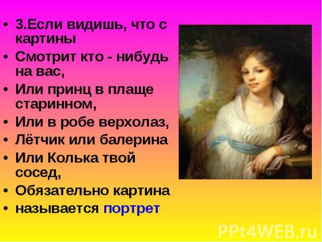 3.Если видишь, что с картины 3.Если видишь, что с картины Смотрит кто - нибудь на вас, Или принц в плаще старинном, Или в робе верхолаз, Лётчик или балерина Или Колька твой сосед, Обязательно картина называется портрет