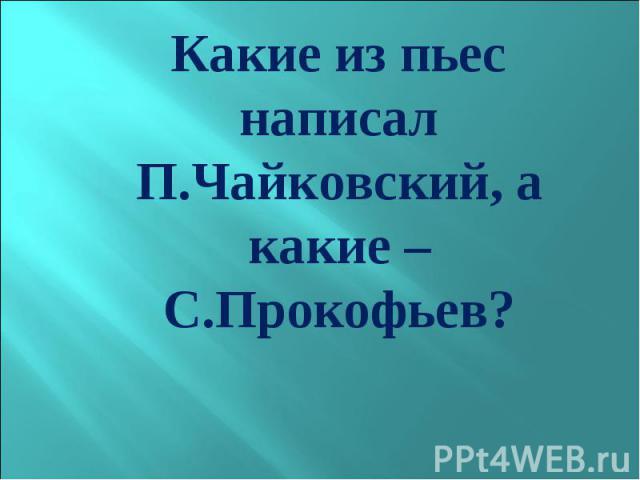 Какие из пьес написал П.Чайковский, а какие – С.Прокофьев? Какие из пьес написал П.Чайковский, а какие – С.Прокофьев?
