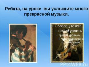 Ребята, на уроке вы услышите много прекрасной музыки.