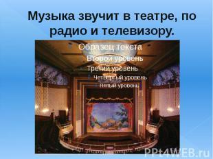 Музыка звучит в театре, по радио и телевизору.