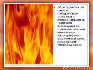 Образ Прометея стал символом свободолюбивых стремлений, а похищенный им огонь -