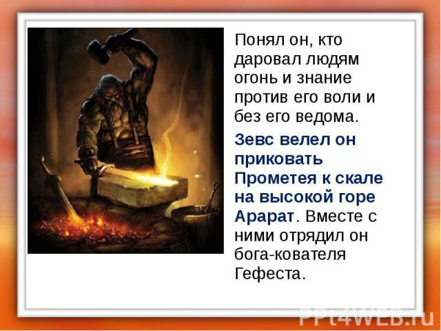 Понял он, кто даровал людям огонь и знание против его воли и без его ведома. Понял он, кто даровал людям огонь и знание против его воли и без его ведома. Зевс велел он приковать Прометея к скале на высокой горе Арарат. Вместе с ними отрядил он бога-…