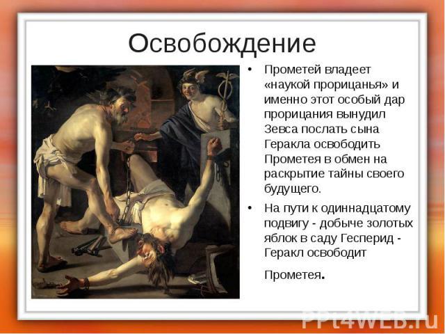 Прометей владеет «наукой прорицанья» и именно этот особый дар прорицания вынудил Зевса послать сына Геракла освободить Прометея в обмен на раскрытие тайны своего будущего. Прометей владеет «наукой прорицанья» и именно этот особый дар прорицания выну…