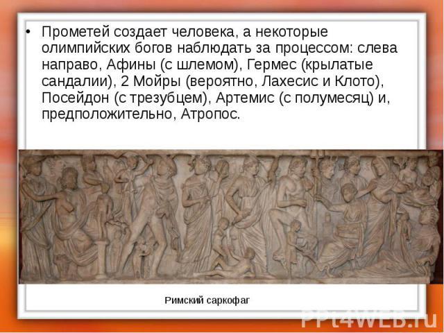 Прометей создает человека, а некоторые олимпийских богов наблюдать за процессом: слева направо, Афины (с шлемом), Гермес (крылатые сандалии), 2 Мойры (вероятно, Лахесис и Клото), Посейдон (с трезубцем), Артемис (с полумесяц) и, предположительно, Атр…