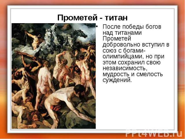 После победы богов над титанами Прометей добровольно вступил в союз с богами-олимпийцами, но при этом сохранил свою независимость, мудрость и смелость суждений. После победы богов над титанами Прометей добровольно вступил в союз с богами-олимпийцами…