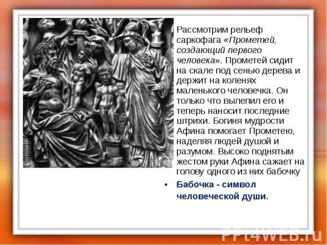 Рассмотрим рельеф саркофага «Прометей, создающий первого человека». Прометей сидит на скале под сенью дерева и держит на коленях маленького человечка. Он только что вылепил его и теперь наносит последние штрихи. Богиня мудрости Афина помогает Промет…