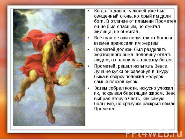Когда-то давно у людей уже был священный огонь, который им дали боги. В отличие от пламени Прометея он не был опасным, не сжигал жилища, не обжигал. Когда-то давно у людей уже был священный огонь, который им дали боги. В отличие от пламени Прометея …