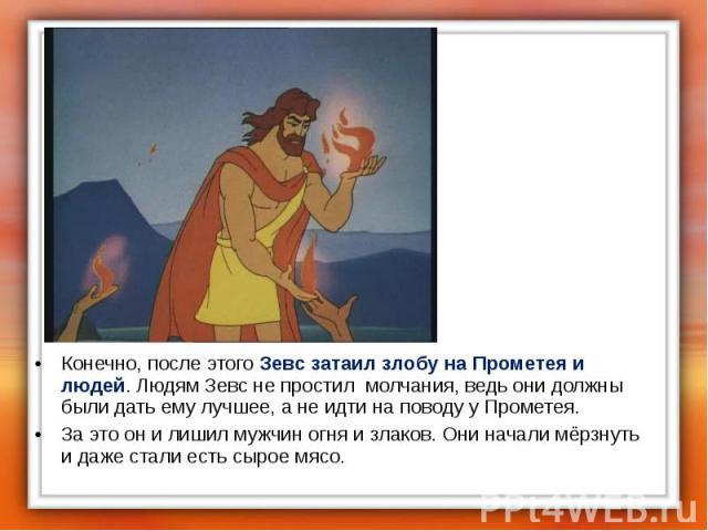 Конечно, после этого Зевс затаил злобу на Прометея и людей. Людям Зевс не простил молчания, ведь они должны были дать ему лучшее, а не идти на поводу у Прометея. Конечно, после этого Зевс затаил злобу на Прометея и людей. Людям Зевс не простил молча…