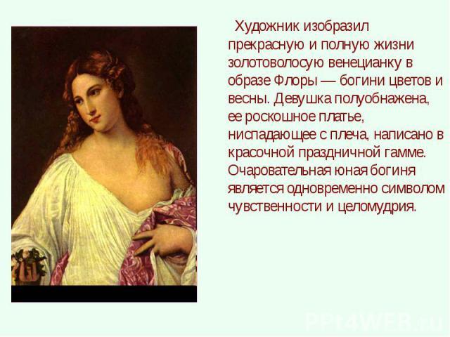 Художник изобразил прекрасную и полную жизни золотоволосую венецианку в образе Флоры — богини цветов и весны. Девушка полуобнажена, ее роскошное платье, ниспадающее с плеча, написано в красочной праздничной гамме. Очаровательная юная богиня является…