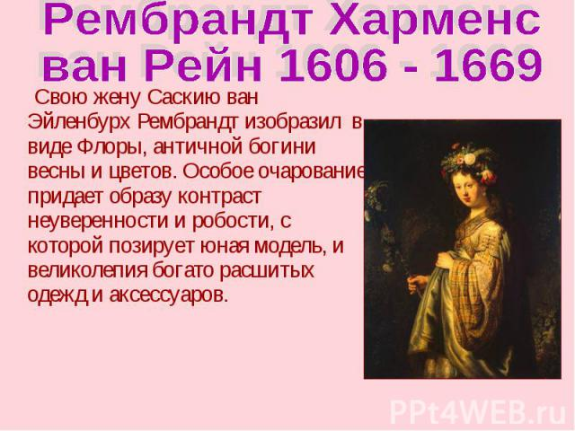 Рембрандт Харменс ван Рейн 1606 - 1669 Свою жену Саскию ван Эйленбурх Рембрандт изобразил в виде Флоры, античной богини весны и цветов. Особое очарование придает образу контраст неуверенности и робости, с которой позирует юная модель, и великолепия …
