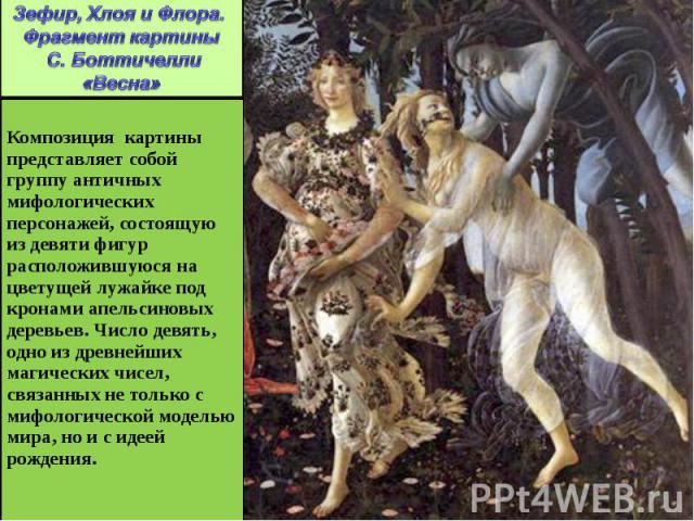 Зефир, Хлоя и Флора. Фрагмент картины С. Боттичелли «Весна» Композиция картины представляет собой группу античных мифологических персонажей, состоящую из девяти фигур расположившуюся на цветущей лужайке под кронами апельсиновых деревьев. Число девя…