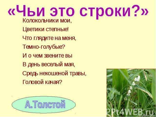 Колокольчики мои, Колокольчики мои, Цветики степные! Что глядите на меня, Темно-голубые? И о чем звените вы В день веселый мая, Средь некошеной травы, Головой качая?