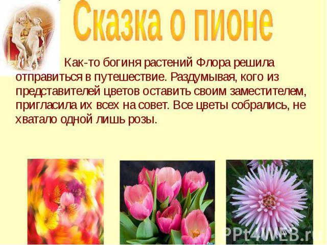 Как-то богиня растений Флора решила отправиться в путешествие. Раздумывая, кого из представителей цветов оставить своим заместителем, пригласила их всех на совет. Все цветы собрались, не хватало одной лишь розы. Как-то богиня растений Флора решила о…