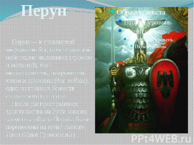 Перун — в славянской мифологии бог, повелевающий небесными явлениями (громом и молнией), бог-мироправитель, покровитель князя и дружины (бог войны), одно из главных божеств славянского пантеона. После распространения христианства на Руси многие элем…