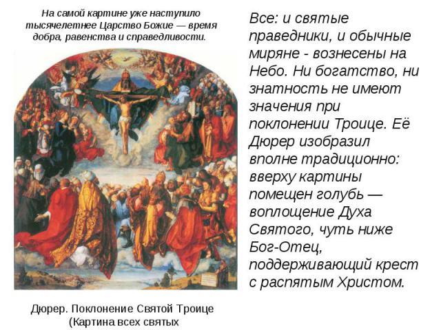 Все: и святые праведники, и обычные миряне - вознесены на Небо. Ни богатство, ни знатность не имеют значения при поклонении Троице. Её Дюрер изобразил вполне традиционно: вверху картины помещен голубь — воплощение Духа Святого, чуть ниже Бог-Отец, п…
