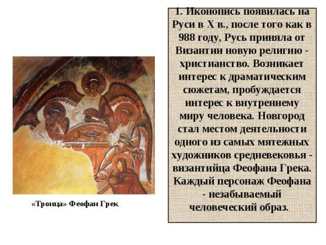 1. Иконопись появилась на Руси в X в., после того как в 988 году, Русь приняла от Византии новую религию - христианство. Возникает интерес к драматическим сюжетам, пробуждается интерес к внутреннему миру человека. Новгород стал местом деятельности о…