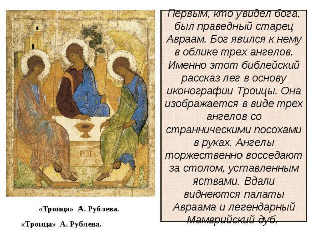 Первым, кто увидел бога, был праведный старец Авраам. Бог явился к нему в облике трех ангелов. Именно этот библейский рассказ лег в основу иконографии Троицы. Она изображается в виде трех ангелов со странническими посохами в руках. Ангелы торжествен…