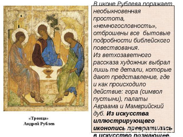 В иконе Рублева поражает необыкновенная простота, «немногословность», отброшены все бытовые подробности библейского повествования. Из ветхозаветного рассказа художник выбрал лишь те детали, которые дают представление, где и как происходило действие:…