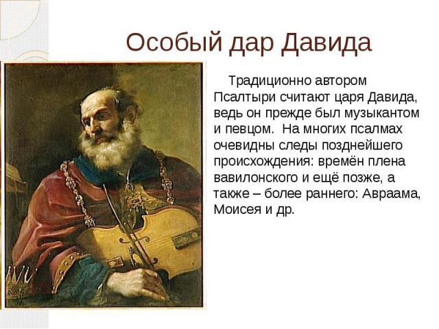 Особый дар Давида Традиционно автором Псалтыри считают царяДавида, ведь он прежде был музыкантом и певцом. На многих псалмах очевидны следы позднейшего происхождения: времёнплена вавилонского и ещё позже, а также – более раннего: Авраама…
