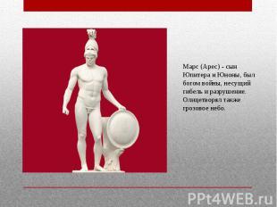 Марс (Арес) - сын Юпитера и Юноны, был богом войны, несущий гибель и разрушение.