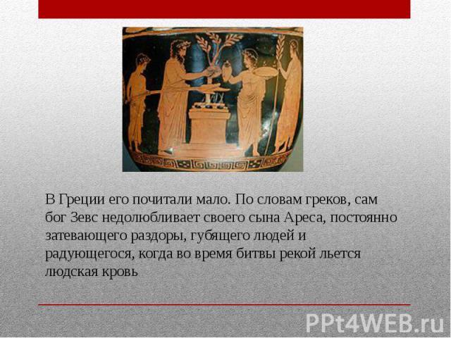 В Греции его почитали мало. По словам греков, сам бог Зевс недолюбливает своего сына Ареса, постоянно затевающего раздоры, губящего людей и радующегося, когда во время битвы рекой льется людская кровь