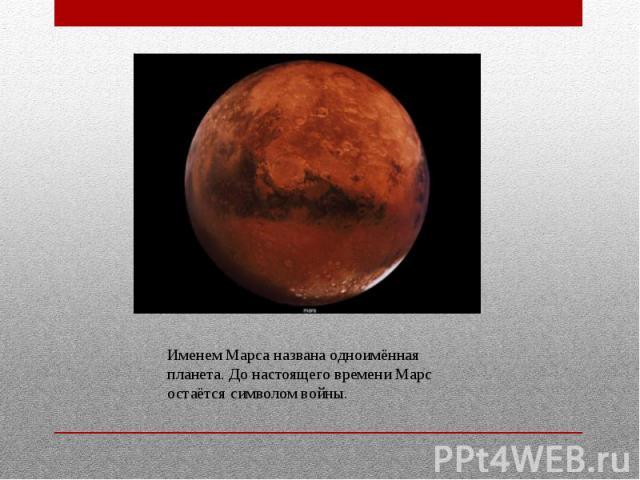 Именем Марса названа одноимённая планета. До настоящего времени Марс остаётся символом войны.