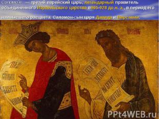 Соломо н — третий еврейский царь,легендарныйправитель объединённогоИзраильс