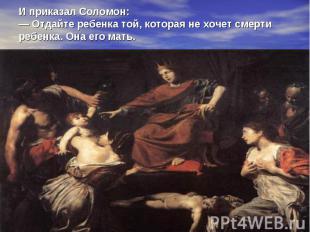 И приказал Соломон: — Отдайте ребенка той, которая не хочет смерти ребенка. Она