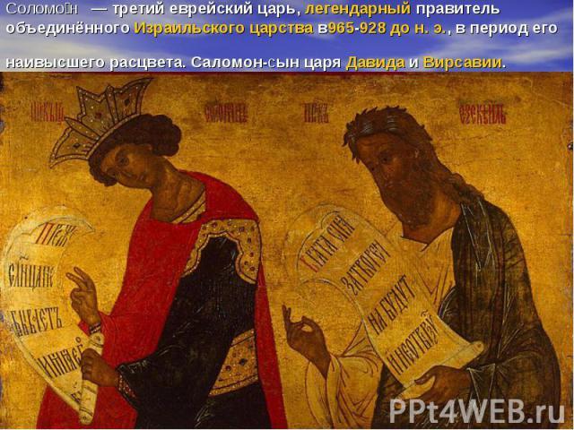 Соломо н — третий еврейский царь,легендарныйправитель объединённогоИзраильского царствав965-928 до н. э., в период его наивысшего расцвета. Саломон-сын царяДавидаиВирсавии.