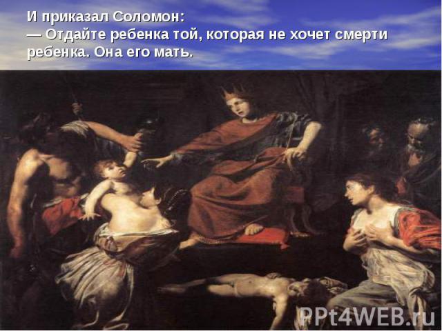 И приказал Соломон: — Отдайте ребенка той, которая не хочет смерти ребенка. Она его мать.