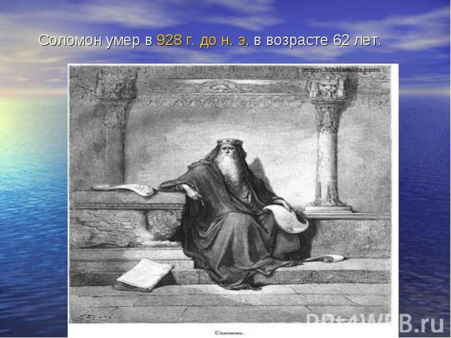 Соломон умер в928 г. до н. э.в возрасте 62 лет.