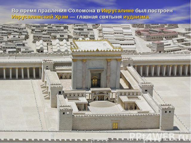 Во время правления Соломона вИерусалимебыл построенИерусалимский Храм— главная святыня иудаизма.
