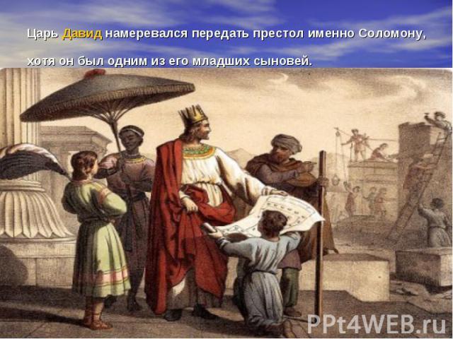 ЦарьДавиднамеревался передать престол именно Соломону, хотя он был одним из его младших сыновей.