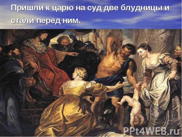 Пришли к царю на суд две блудницы и стали перед ним.