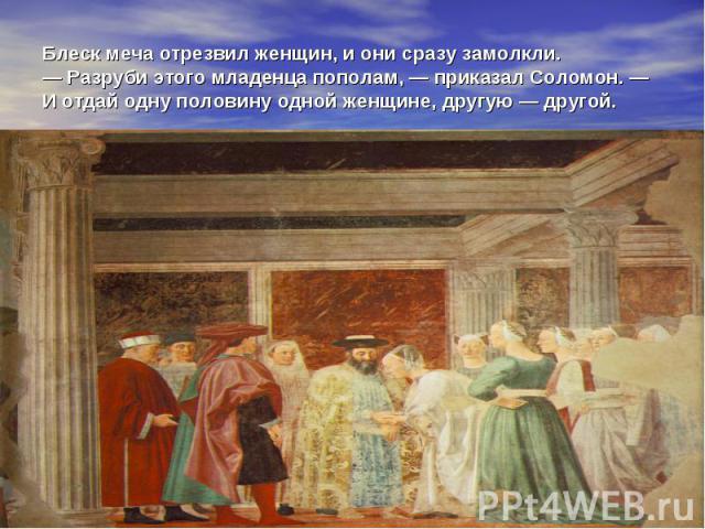 Блеск меча отрезвил женщин, и они сразу замолкли. — Разруби этого младенца пополам, — приказал Соломон. — И отдай одну половину одной женщине, другую — другой.