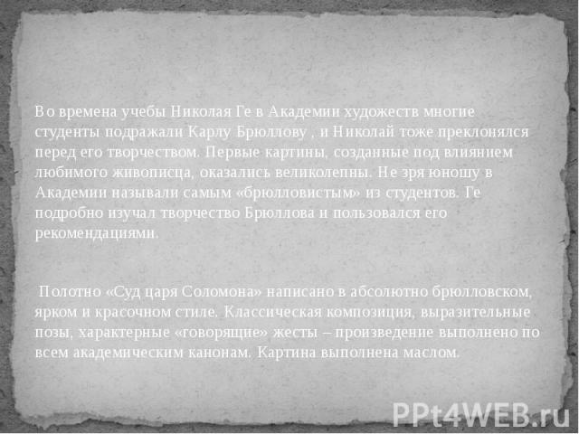 Во времена учебы Николая Ге в Академии художеств многие студенты подражали Карлу Брюллову , и Николай тоже преклонялся перед его творчеством. Первые картины, созданные под влиянием любимого живописца, оказались великолепны. Не зря юношу в Академии н…