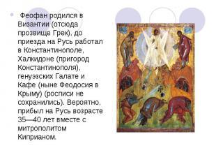 Феофан родился в Византии (отсюда прозвище Грек), до приезда на Русь работал в
