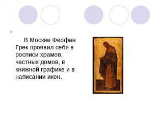 В Москве Феофан Грек проявил себя в росписи храмов, частных домов, в книжно