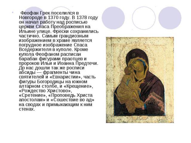 Феофан Грек поселился в Новгороде в 1370 году. В 1378 году он начал работу над росписью церкви Спаса Преображения на Ильине улице. Фрески сохранились частично. Самым грандиозным изображением в храме является погрудное изображение Спаса Вседержител…