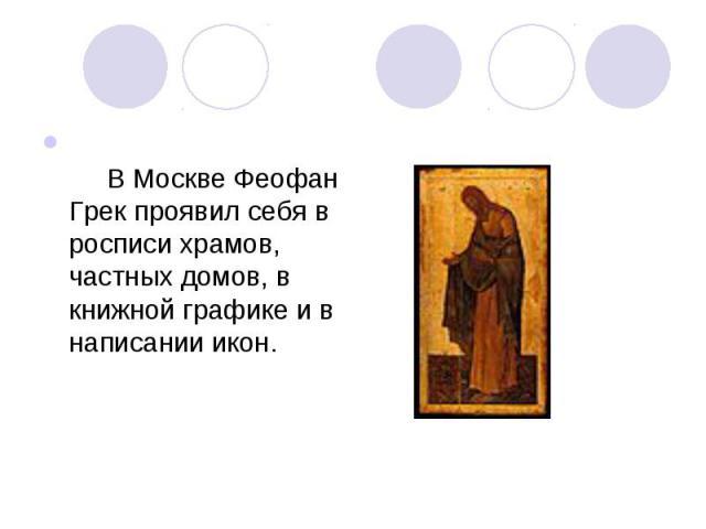 В Москве Феофан Грек проявил себя в росписи храмов, частных домов, в книжной графике и в написании икон.