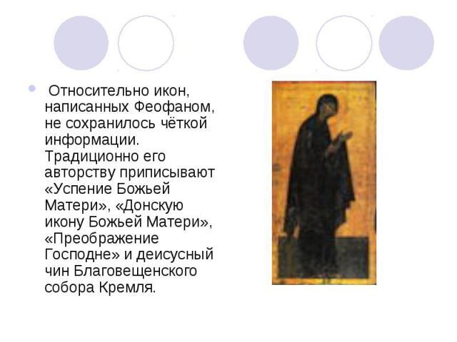 Относительно икон, написанных Феофаном, не сохранилось чёткой информации. Традиционно его авторству приписывают «Успение Божьей Матери», «Донскую икону Божьей Матери», «Преображение Господне» и деисусный чин Благовещенского собора Кремля.