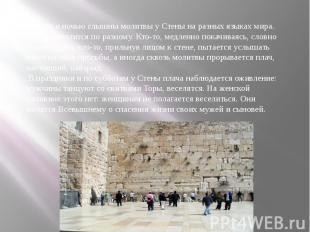 И днем и ночью слышны молитвы у Стены на разных языках мира. Каждый молится по р