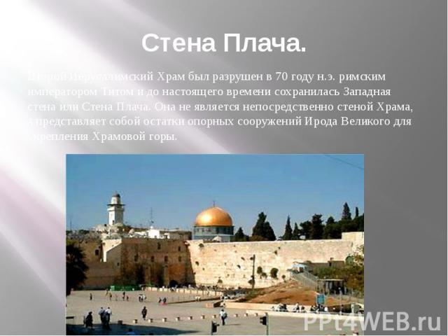 Стена Плача. Второй Иерусалимский Храм был разрушен в 70 году н.э. римским императором Титом и до настоящего времени сохранилась Западная стена или Стена Плача. Она не является непосредственно стеной Храма, а представляет собой остатки опорных соору…