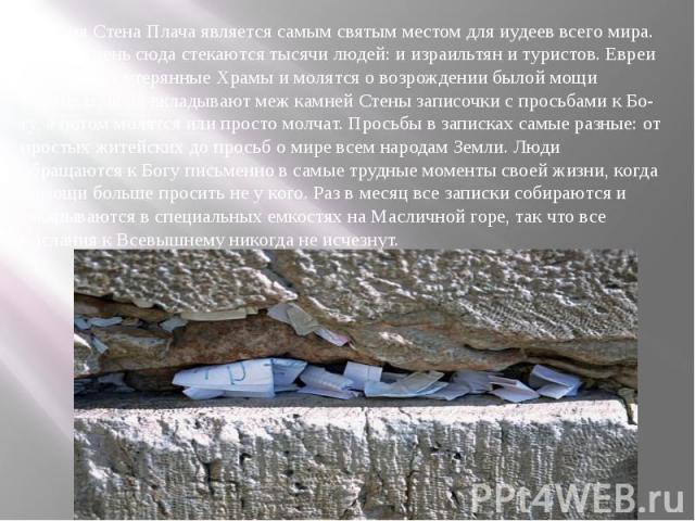 Сегодня Стена Плача является самым святым местом для иудеев всего мира. Каждый день сюда стекаются тысячи людей: и израильтян и туристов. Евреи оплакивают утерянные Храмы и молятся о возрождении былой мощи Израиля. Люди вкладывают меж камней Стены з…