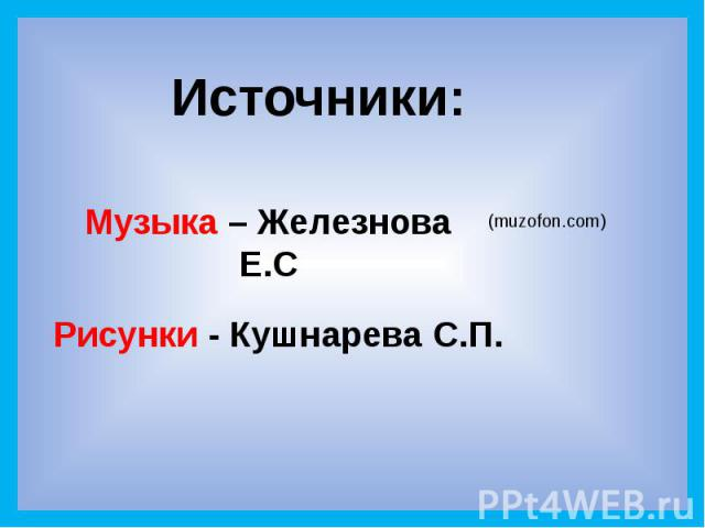 Источники: Музыка – Железнова Е.С Рисунки - Кушнарева С.П.