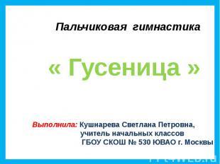 Пальчиковая гимнастика « Гусеница » Выполнила: Кушнарева Светлана Петровна, учит