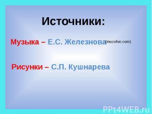 Источники: Музыка – Е.С. Железнова (muzofon.com) Рисунки – С.П. Кушнарева