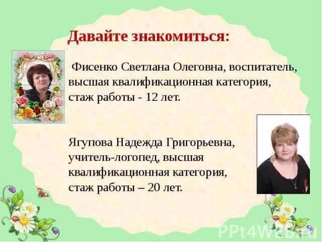 Давайте знакомиться: Фисенко Светлана Олеговна, воспитатель, высшая квалификационная категория, стаж работы - 12 лет. Ягупова Надежда Григорьевна, учитель-логопед, высшая квалификационная категория, стаж работы – 20 лет.