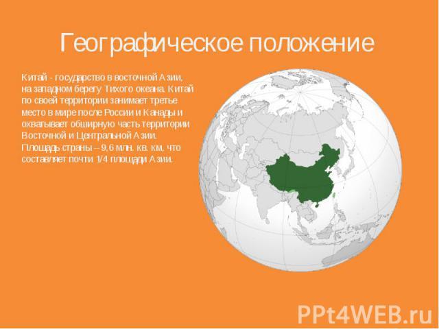 Географическое положение Китай - государство в восточной Азии, на западном берегу Тихого океана. Китай по своей территории занимает третье место в мире после России и Канады и охватывает обширную часть территории Восточной и Центральной Азии. Площад…
