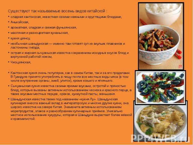 Существуют так называемые восемь видов китайской : сладкаякантонская, известная своими нежными и хрустящими блюдами, Аньхойская, ароматная, сладкая и свежаяфуньзянская, масляная и разноцветнаяхунаньская, кухня цзянсу, необычнаяшаньдунская— имен…